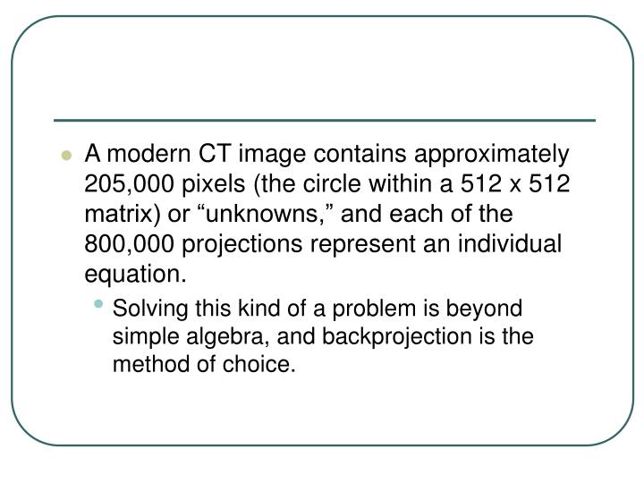 """A modern CT image contains approximately 205,000 pixels (the circle within a 512 x 512 matrix) or """"unknowns,"""" and each of the 800,000 projections represent an individual equation."""
