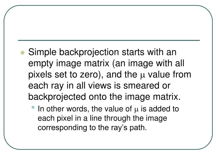 Simple backprojection starts with an empty image matrix (an image with all pixels set to zero), and the