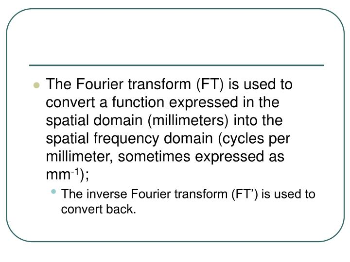 The Fourier transform (FT) is used to convert a function expressed in the spatial domain (millimeters) into the spatial frequency domain (cycles per millimeter, sometimes expressed as  mm