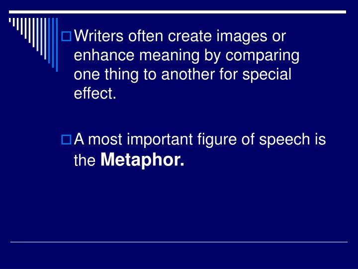 Writers often create images or enhance meaning by comparing one thing to another for special effect.