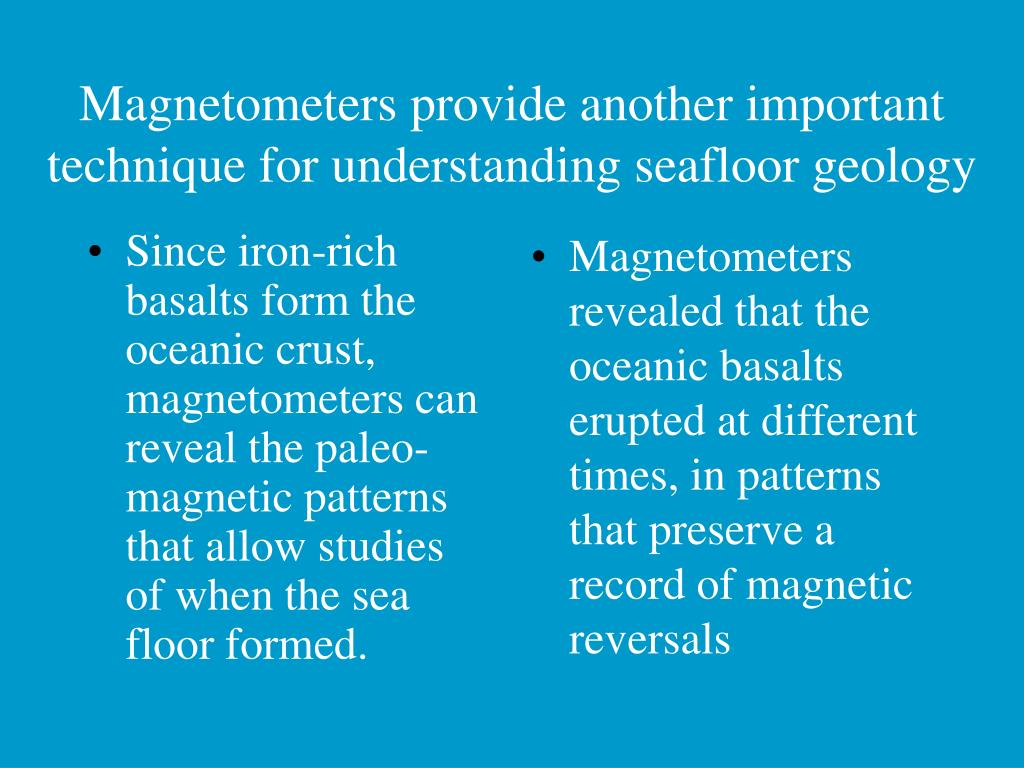 Since iron-rich basalts form the oceanic crust, magnetometers can reveal the paleo-magnetic patterns that allow studies of when the sea floor formed.