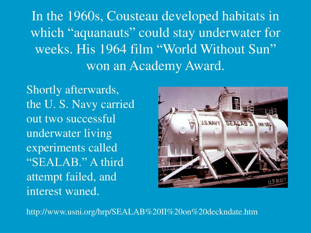 "In the 1960s, Cousteau developed habitats in which ""aquanauts"" could stay underwater for weeks. His 1964 film ""World Without Sun"" won an Academy Award."
