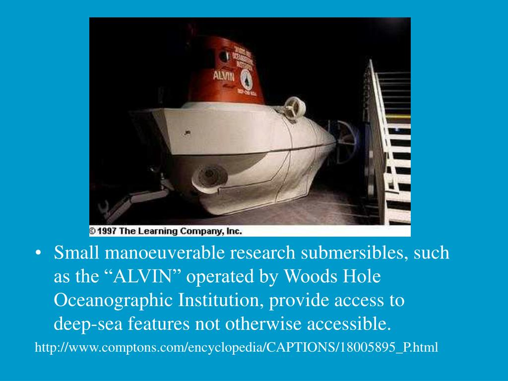 "Small manoeuverable research submersibles, such as the ""ALVIN"" operated by Woods Hole Oceanographic Institution, provide access to deep-sea features not otherwise accessible."