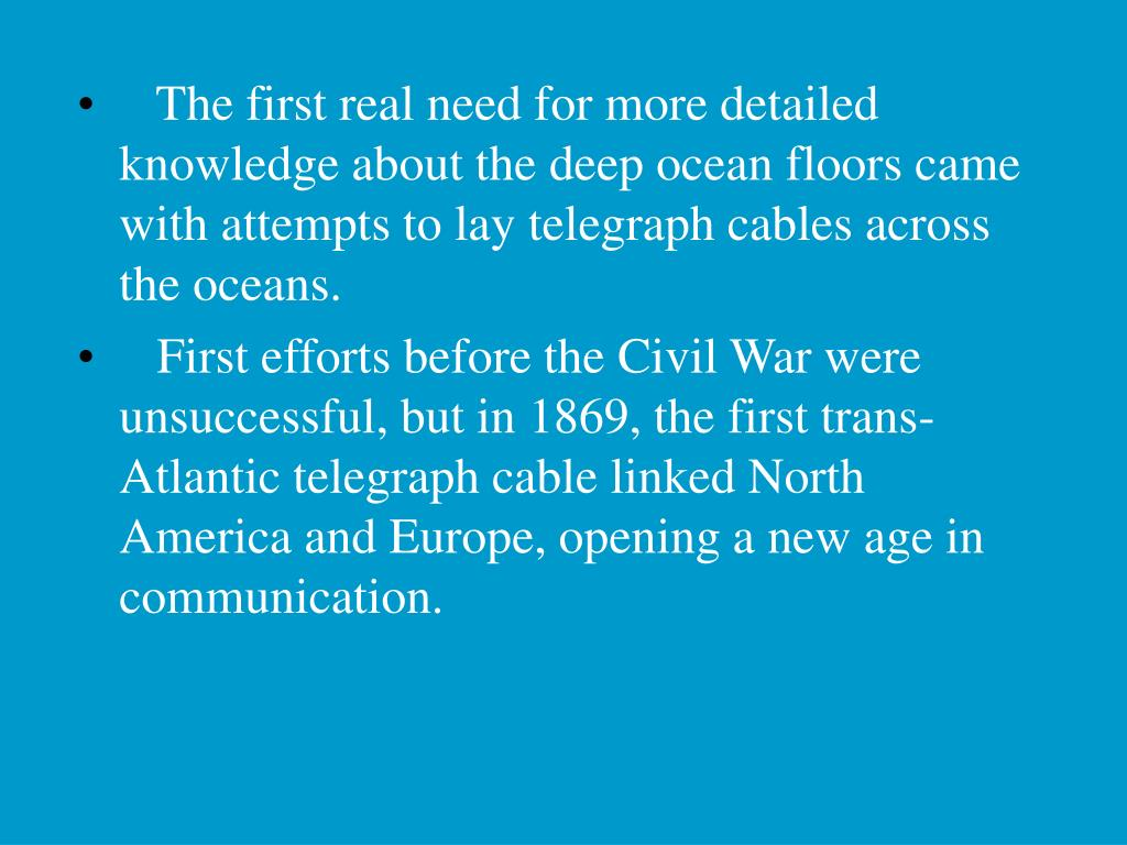 The first real need for more detailed knowledge about the deep ocean floors came with attempts to lay telegraph cables across the oceans.