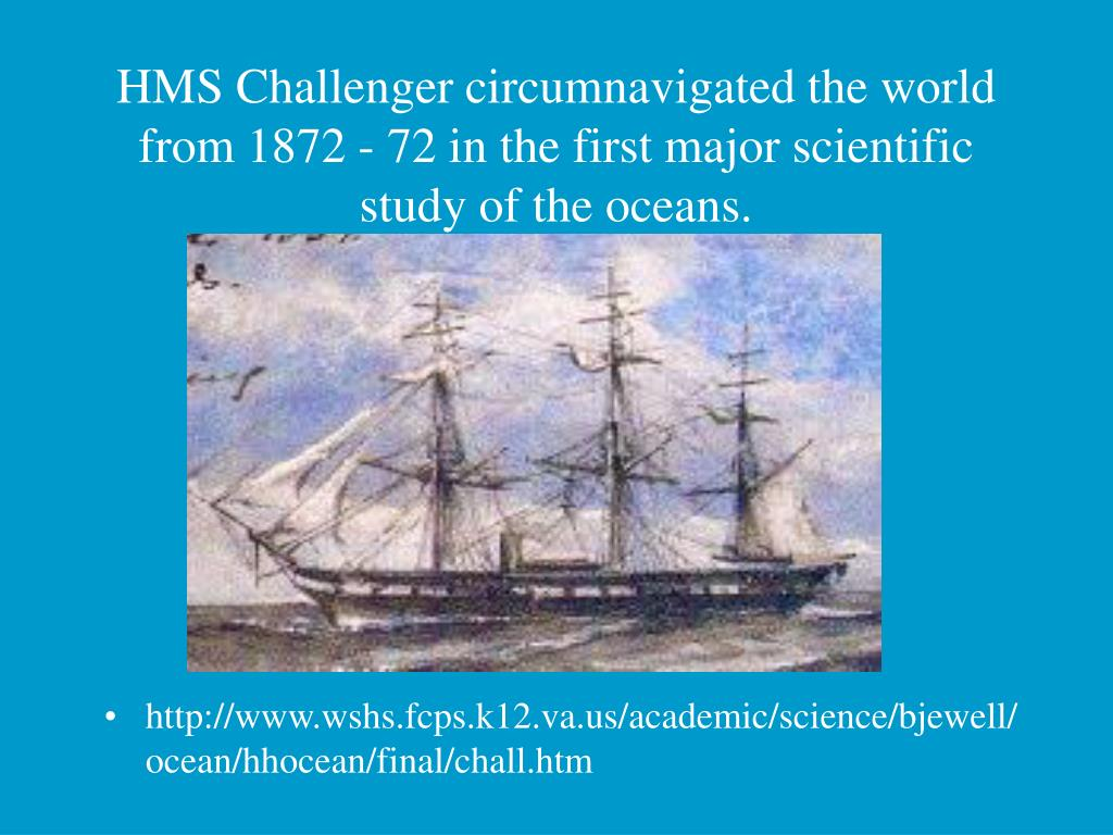 HMS Challenger circumnavigated the world from 1872 - 72 in the first major scientific study of the oceans.