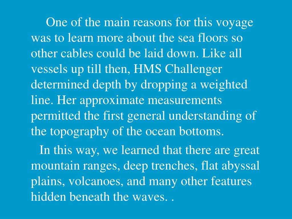 One of the main reasons for this voyage was to learn more about the sea floors so other cables could be laid down. Like all vessels up till then, HMS Challenger determined depth by dropping a weighted line. Her approximate measurements permitted the first general understanding of the topography of the ocean bottoms.