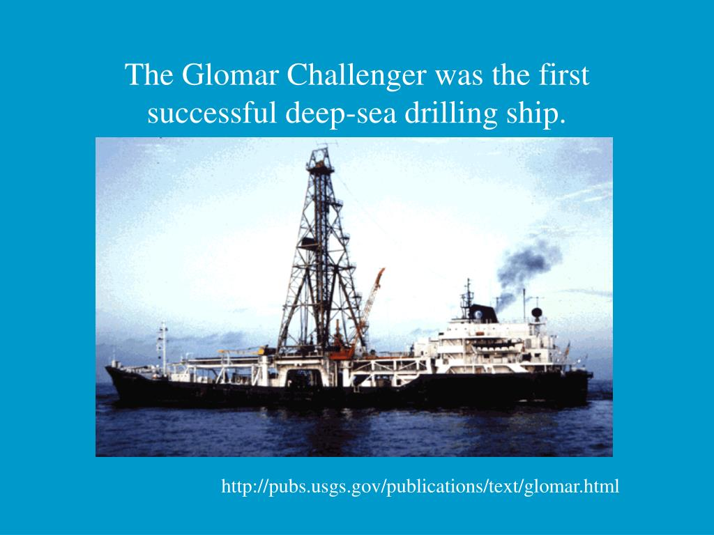 The Glomar Challenger was the first successful deep-sea drilling ship.