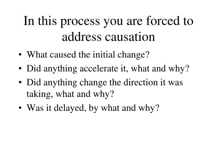 In this process you are forced to address causation