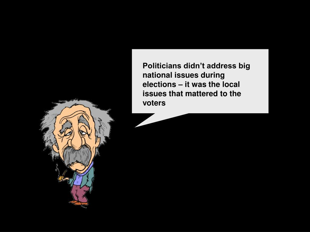 Politicians didn't address big national issues during elections – it was the local issues that mattered to the voters