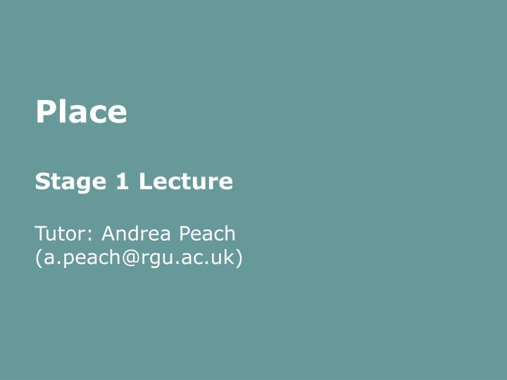 Place stage 1 lecture tutor andrea peach a peach@rgu ac uk