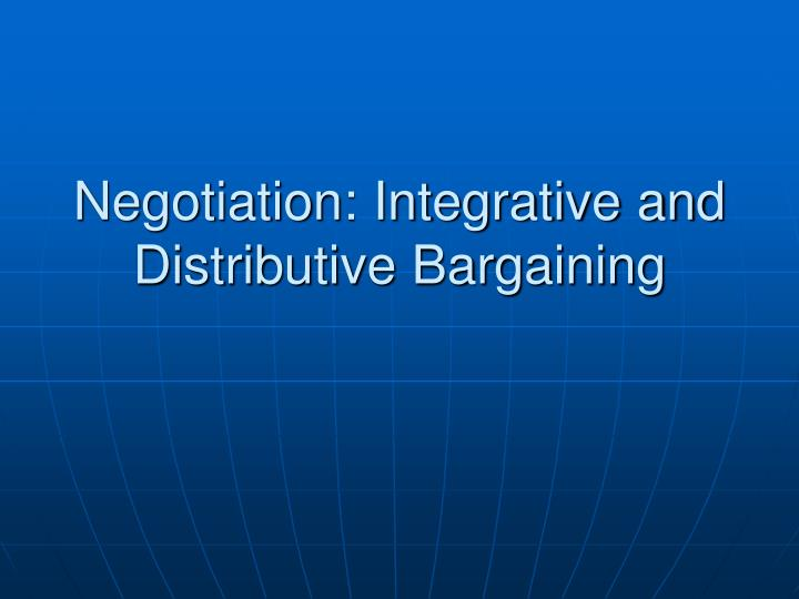 Negotiation: Integrative and Distributive Bargaining