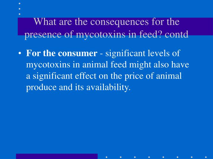 What are the consequences for the presence of mycotoxins in feed? contd