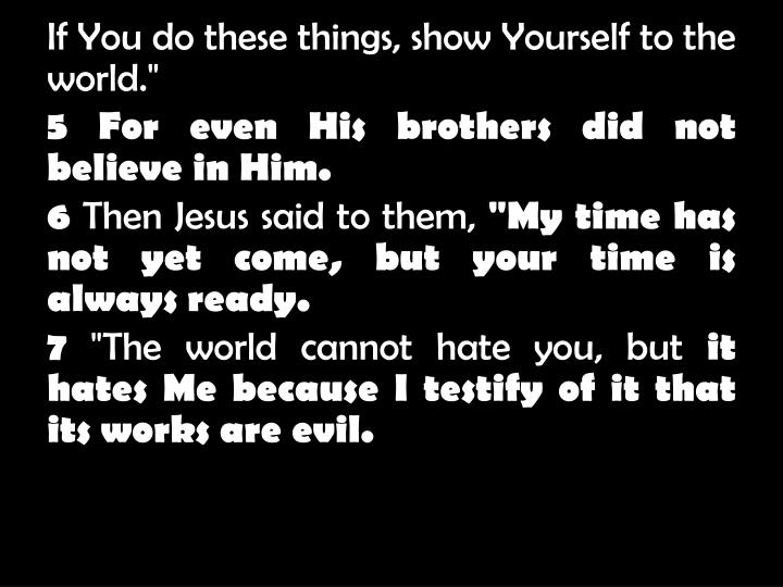 If You do these things, show Yourself to the world.""