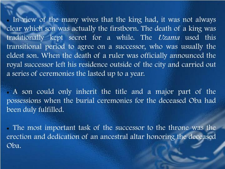 In view of the many wives that the king had, it was not always clear which son was actually the firstborn. The death of a king was traditionally kept secret for a while. The