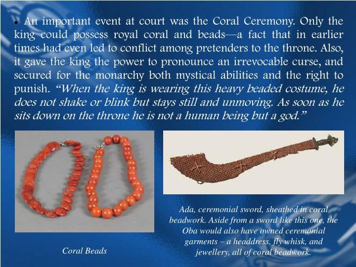 An important event at court was the Coral Ceremony. Only the king could possess royal coral and beads—a fact that in earlier times had even led to conflict among pretenders to the throne. Also, it gave the king the power to pronounce an irrevocable curse, and secured for the monarchy both mystical abilities and the right to punish.