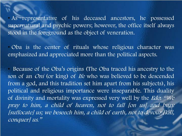 As representative of his deceased ancestors, he possessed supernatural and psychic powers; however, the office itself always stood in the foreground as the object of veneration.