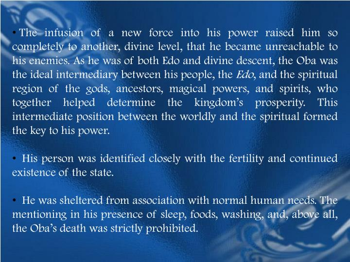 The infusion of a new force into his power raised him so completely to another, divine level, that he became unreachable to his enemies. As he was of both Edo and divine descent, the Oba was the ideal intermediary between his people, the