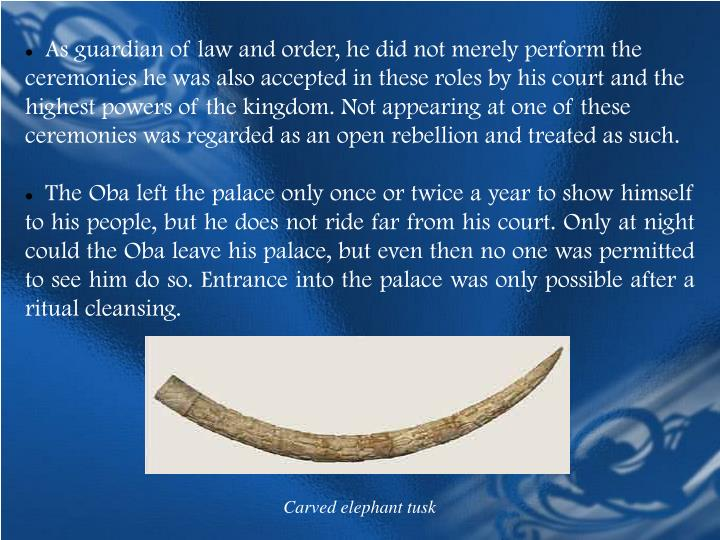 As guardian of law and order, he did not merely perform the ceremonies he was also accepted in these roles by his court and the highest powers of the kingdom. Not appearing at one of these ceremonies was regarded as an open rebellion and treated as such.