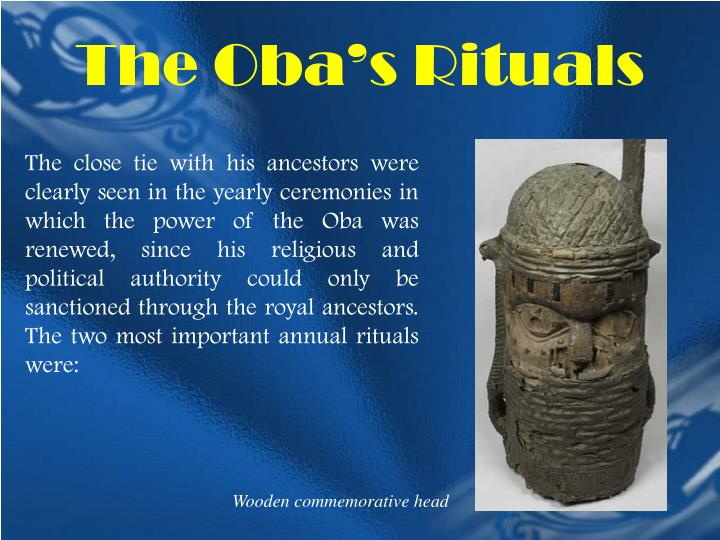 The close tie with his ancestors were clearly seen in the yearly ceremonies in which the power of the Oba was renewed, since his religious and political authority could only be sanctioned through the royal ancestors. The two most important annual rituals were: