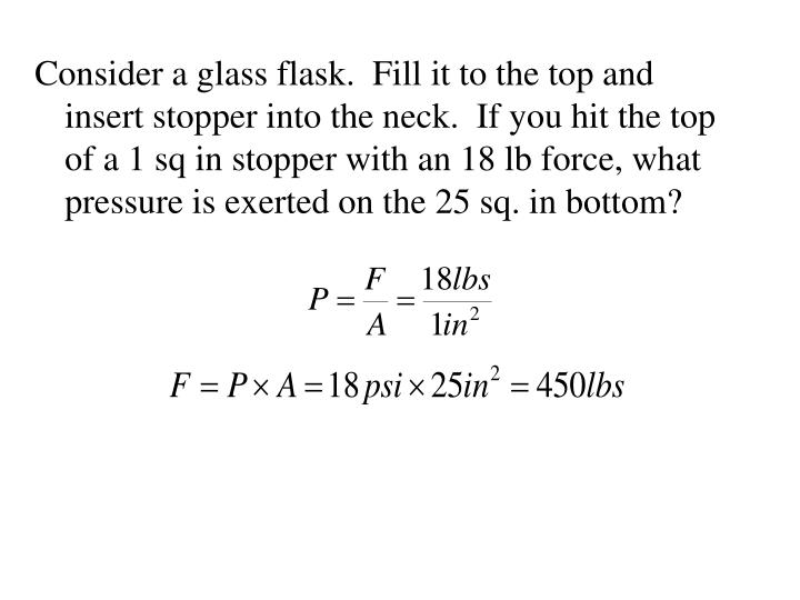 Consider a glass flask.  Fill it to the top and insert stopper into the neck.  If you hit the top of a 1 sq in stopper with an 18 lb force, what pressure is exerted on the 25 sq. in bottom?