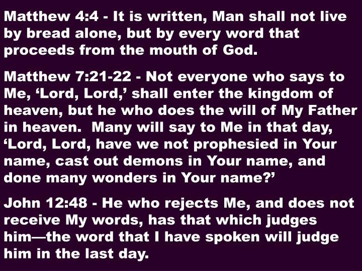 Matthew 4:4 - It is written, Man shall not live by bread alone, but by every word that proceeds from the mouth of God.