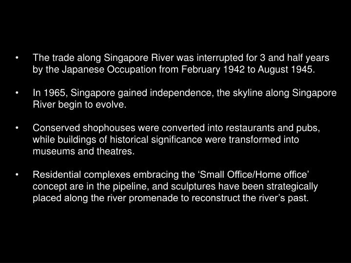 The trade along Singapore River was interrupted for 3 and half years by the Japanese Occupation from February 1942 to August 1945.