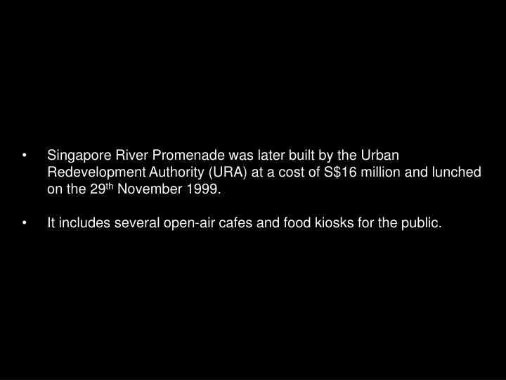 Singapore River Promenade was later built by the Urban Redevelopment Authority (URA) at a cost of S$16 million and lunched on the 29