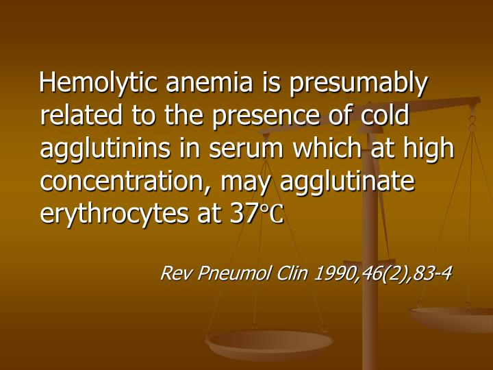 Hemolytic anemia is presumably related to the presence of cold agglutinins in serum which at high concentration, may agglutinate erythrocytes at 37℃