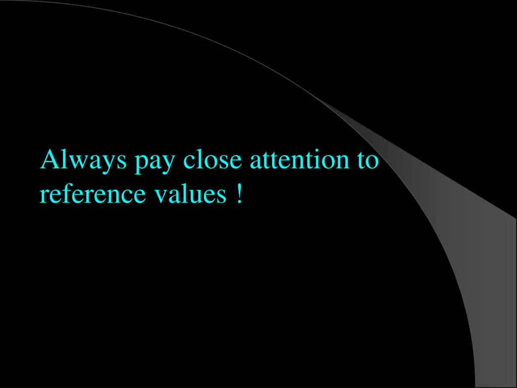 Always pay close attention to reference values !