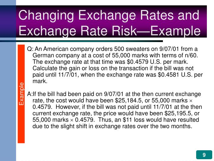 Q: An American company orders 500 sweaters on 9/07/01 from a German company at a cost of 55,000 marks with terms of n/60.   The exchange rate at that time was $0.4579 U.S. per mark.  Calculate the gain or loss on the transaction if the bill was not paid until 11/7/01, when the exchange rate was $0.4581 U.S. per mark.