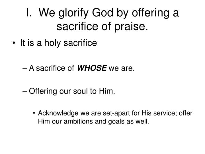 I.  We glorify God by offering a sacrifice of praise.