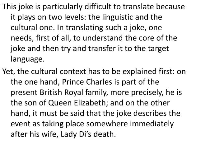 This joke is particularly difficult to translate because it plays on two levels: the linguistic and the cultural one. In translating such a joke, one needs, first of all, to understand the core of the joke and then try and transfer it to the target language.