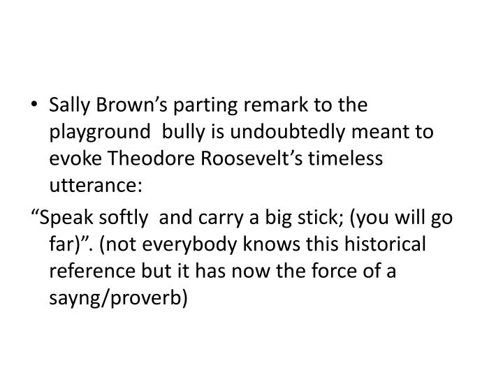 Sally Brown's parting remark to the playground  bully is undoubtedly meant to evoke Theodore Roosevelt's timeless utterance: