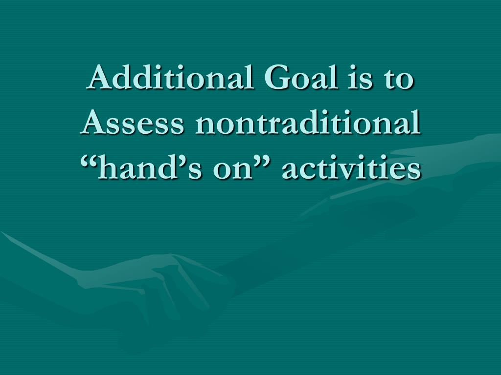 """Additional Goal is to Assess nontraditional """"hand's on"""" activities"""