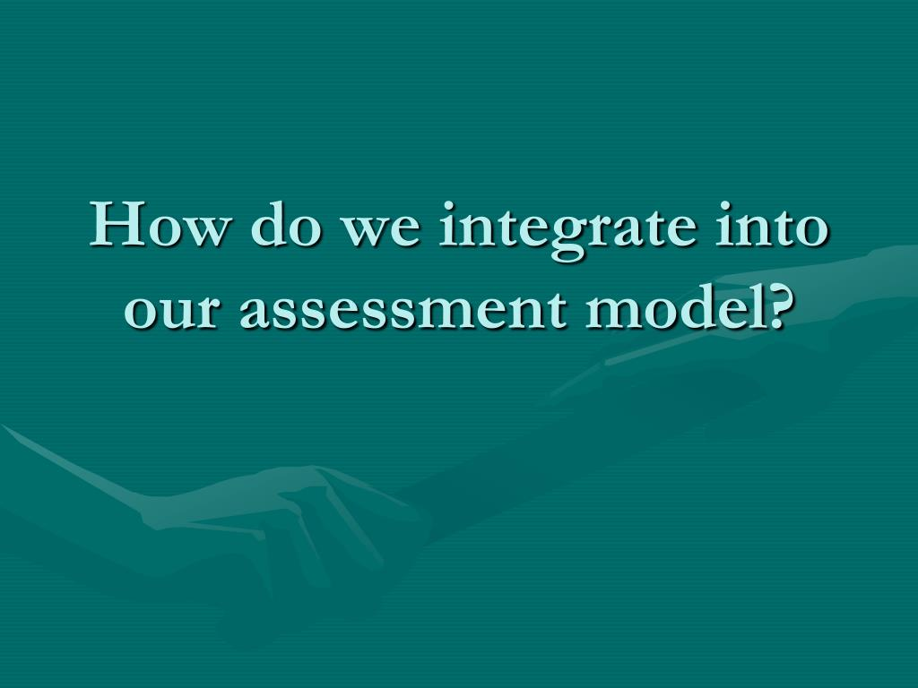 How do we integrate into our assessment model?