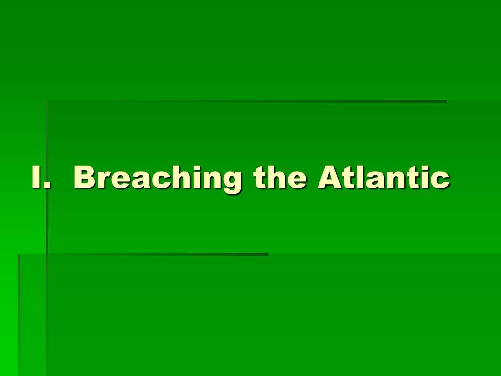 I.  Breaching the Atlantic
