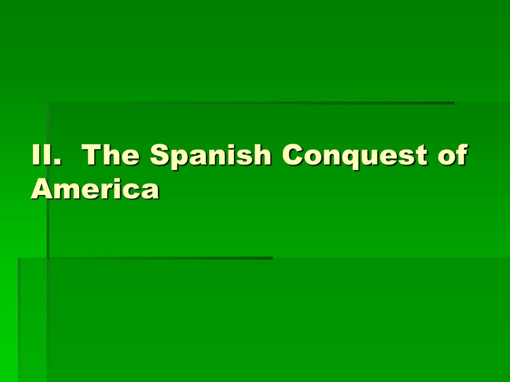 II.  The Spanish Conquest of America