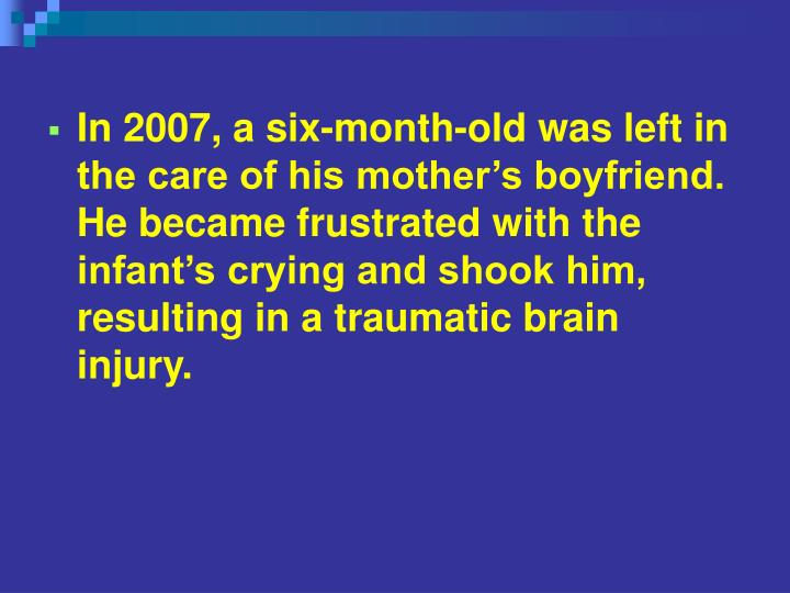 In 2007, a six-month-old was left in the care of his mother's boyfriend. He became frustrated with the infant's crying and shook him, resulting in a traumatic brain injury.