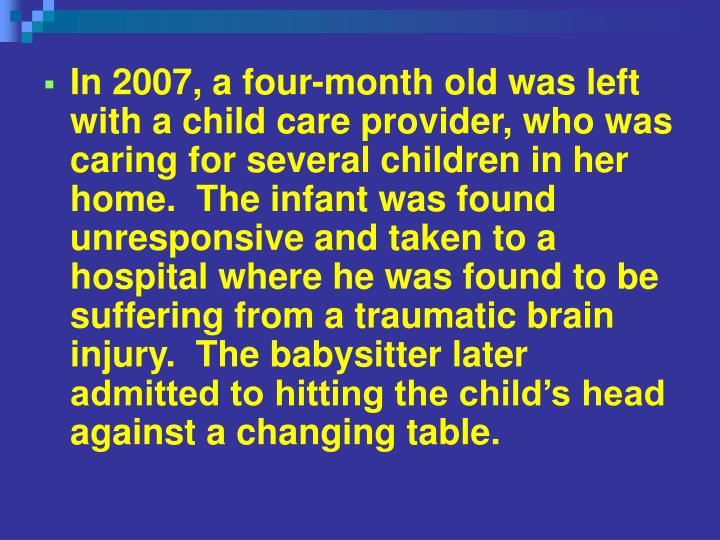 In 2007, a four-month old was left with a child care provider, who was caring for several children in her home.  The infant was found unresponsive and taken to a hospital where he was found to be suffering from a traumatic brain injury.  The babysitter later admitted to hitting the child's head against a changing table.
