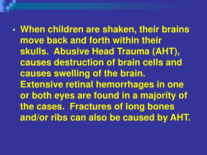 When children are shaken, their brains move back and forth within their skulls.  Abusive Head Trauma (AHT), causes destruction of brain cells and causes swelling of the brain.  Extensive retinal hemorrhages in one or both eyes are found in a majority of the cases.  Fractures of long bones and/or ribs can also be caused by AHT.