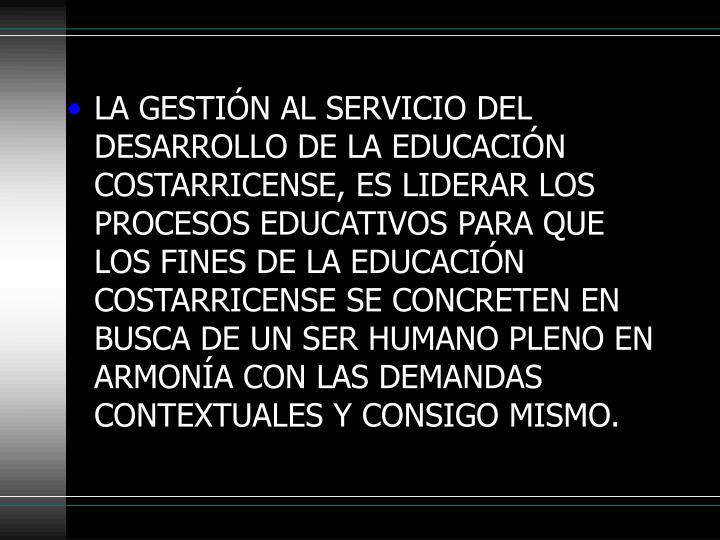 LA GESTIÓN AL SERVICIO DEL DESARROLLO DE LA EDUCACIÓN COSTARRICENSE, ES LIDERAR LOS PROCESOS EDUCATIVOS PARA QUE LOS FINES DE LA EDUCACIÓN COSTARRICENSE SE CONCRETEN EN BUSCA DE UN SER HUMANO PLENO EN ARMONÍA CON LAS DEMANDAS CONTEXTUALES Y CONSIGO MISMO.