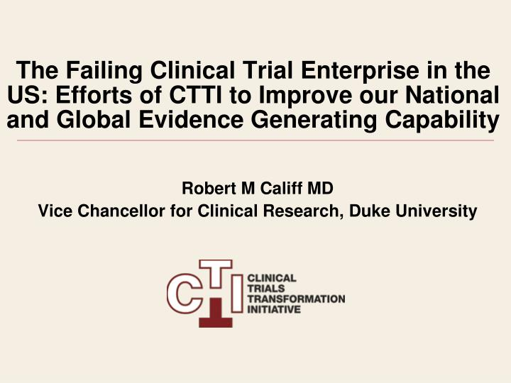 The Failing Clinical Trial Enterprise in the US: Efforts of CTTI to Improve our National and Global ...
