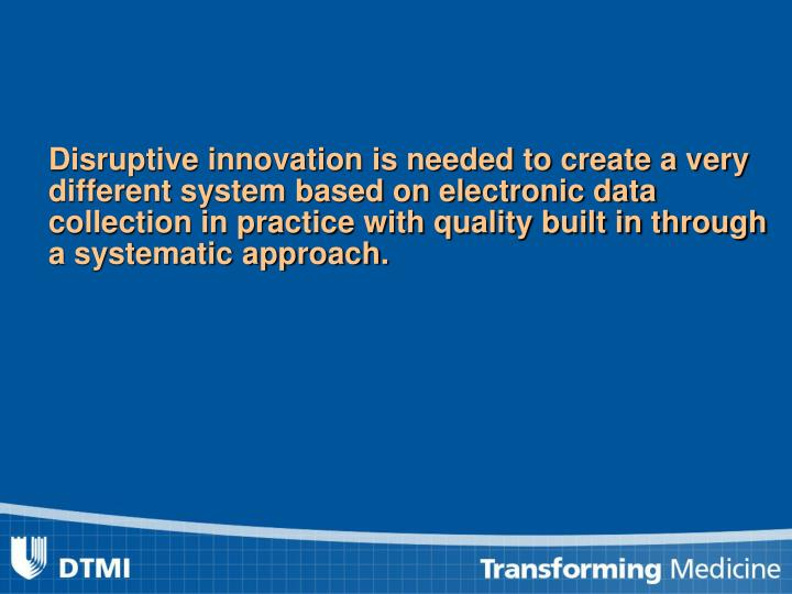 Disruptive innovation is needed to create a very different system based on electronic data collection in practice with quality built in through a systematic approach.
