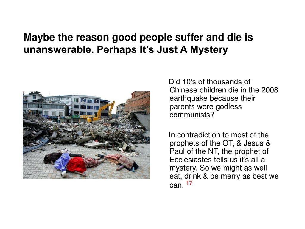 Maybe the reason good people suffer and die is unanswerable. Perhaps It's Just A Mystery