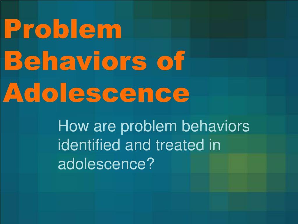 Problem Behaviors of Adolescence