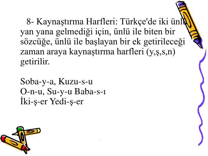 8- Kaynaştırma Harfleri: Türkçe'de iki ünlü yan yana gelmediği için, ünlü ile biten bir sözcüğe, ünlü ile başlayan bir ek getirileceği zaman araya kaynaştırma harfleri (y,ş,s,n) getirilir.