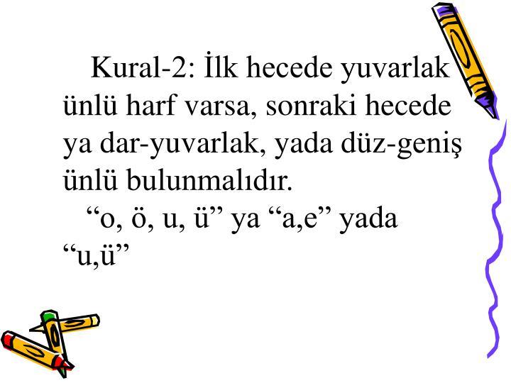 Kural-2: İlk hecede yuvarlak ünlü harf varsa, sonraki hecede ya dar-yuvarlak, yada düz-geniş ünlü bulunmalıdır.
