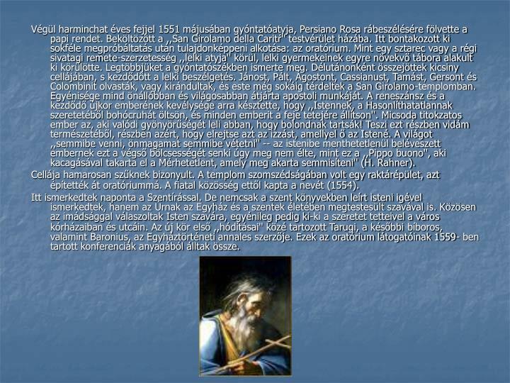 Vgl harminchat ves fejjel 1551 mjusban gyntatatyja, Persiano Rosa rbeszlsre flvette a papi rendet. Bekltztt a ,,San Girolamo della Carit'' testvrlet hzba. Itt bontakozott ki sokfle megprbltats utn tulajdonkppeni alkotsa: az oratrium. Mint egy sztarec vagy a rgi sivatagi remete-szerzetessg ,,lelki atyja'' krl, lelki gyermekeinek egyre nvekv tbora alakult ki krltte. Legtbbjket a gyntatszkben ismerte meg. Dlutnonknt sszejttek kicsiny celljban, s kezddtt a lelki beszlgets. Jnost, Plt, gostont, Cassianust, Tamst, Gersont s Colombinit olvastk, vagy kirndultak, s este mg sokig trdeltek a San Girolamo-templomban. Egynisge mind nllbban s vilgosabban tjrta apostoli munkjt. A renesznsz s a kezdd jkor embernek kevlysge arra ksztette, hogy ,,Istennek, a Hasonlthatatlannak szeretetbl bohcruht ltsn, s minden emberit a feje tetejre lltson''. Micsoda titokzatos ember az, aki valdi gynyrsgt leli abban, hogy bolondnak tartsk! Teszi ezt rszben vidm termszetbl, rszben azrt, hogy elrejtse azt az izzst, amellyel  az Isten. A vilgot ,,semmibe venni, nmagamat semmibe vtetni'' -- az istenibe menthetetlenl belveszett embernek ezt a vgs blcsessgt senki gy meg nem lte, mint ez a ,,Pippo buono'', aki kacagsval takarta el a Mrhetetlent, amely meg akarta semmisteni'' (H. Rahner).