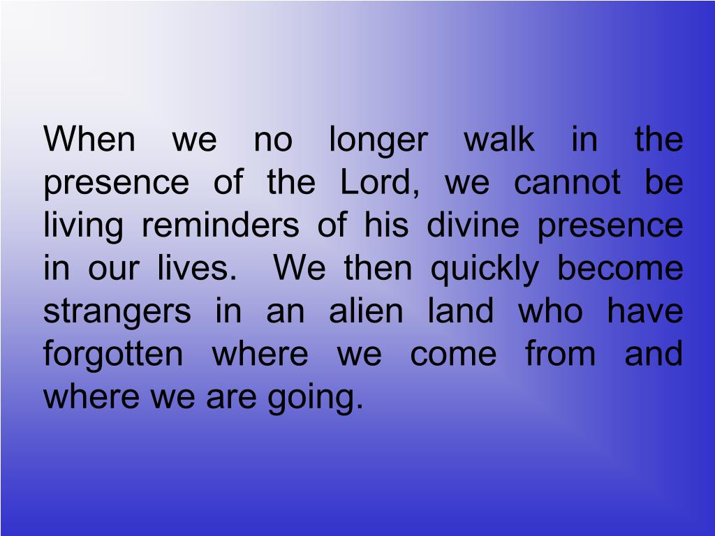 When we no longer walk in the presence of the Lord, we cannot be living reminders of his divine presence in our lives.  We then quickly become strangers in an alien land who have forgotten where we come from and where we are going.