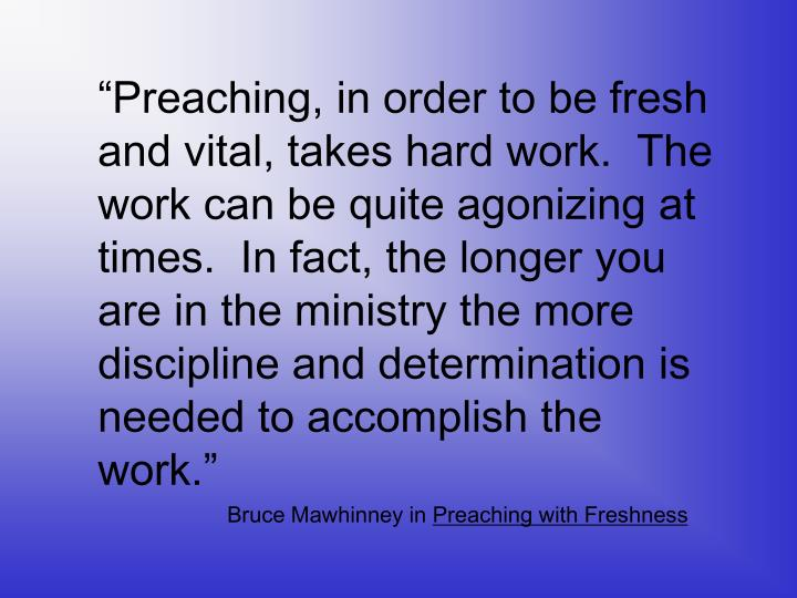 """Preaching, in order to be fresh and vital, takes hard work.  The work can be quite agonizing at ..."